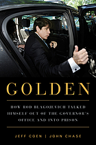 Golden : how Rod Blagojevich talked himself out of the governor's office and into prison