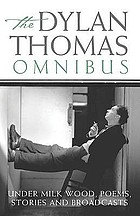 The Dylan Thomas omnibus : Under Milk Wood, poems, stories and broadcasts.