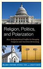 Religion, politics, and polarization : how religiopolitical conflict is changing Congress and American democracy