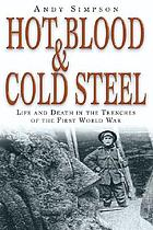 Hot blood and cold steel : life and death in the trenches of the First World War