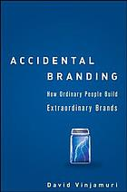 Accidental branding : how ordinary people build extraordinary brands