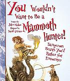 You wouldn't want to be a mammoth hunter! : dangerous beasts you'd rather not encounter