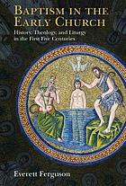 Baptism in the early church : history, theology, and liturgy in the first five centuries