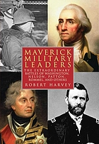 Maverick military leaders : the extraordinary battles of Washington, Nelson, Patton, Rommel, and others