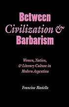 Between civilization&barbarism : women, nation, and literary culture in modern Argentina