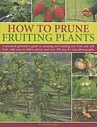 How to prune fruiting plants : a practical gardener's guide to pruning and training tree fruit and soft fruit, with easy-to-follow advice