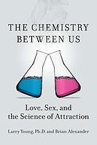 The chemistry between us : love, sex, and the science of attraction