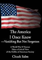 The America I once knew-- vanishing but not forgotten : a World War II veteran takes a critical view of the foibles of American society