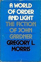 A world of order and light : the fiction of John Gardner