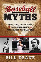 Baseball myths : debating, debunking, and disproving tales from the diamond