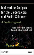 Multivariate analysis for the biobehavioral and social sciences : a graphical approach