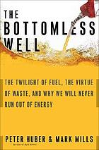 The bottomless well : the twilight of fuel, the virtue of waste, and why we will never run out of energy