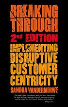 Breaking through : implementing disruptive customer centricity