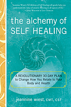 The alchemy of self healing : a revolutionary 30 day plan to change how you relate to your body and health