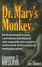 Dr. Mary's monkey : how the unsolved murder of a doctor, a secret laboratory in New Orleans and cancer-causing monkey viruses are liked to Lee Harvey Oswald, the JKF assassination and emerging global epidemics