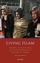 Living Islam : women, religion and the politicization of culture in Turkey