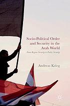 Socio-political order and security in the Arab world : from regime security to public security