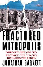 The fractured metropolis : improving the new city, restoring the old city, reshaping the region