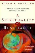 A spirituality of resistance : finding a peaceful heart and protecting the earth