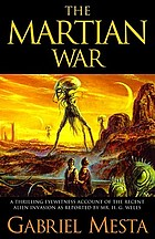 The Martian war : a thrilling eyewitness account of the recent alien invasion as reported by Mr. H.G. Wells