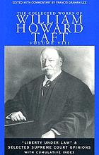The collected works of William Howard Taft. Vol. 8, Liberty under law and selected supreme court opinions