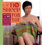 No sheep for you : knit happy with cotton, silk, linen, hemp, bamboo, and other delights