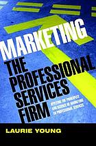 Marketing the professional services firm : applying the principles and the science of marketing to the professions