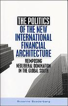 The politics of the new international financial architecture : reimposing neoliberal dominational in the global south