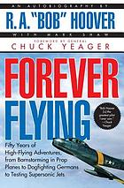 Forever flying : fifty years of high-flying adventures, from barnstorming in prop planes to dogfighting Germans to testing supersonic jets : an autobiography