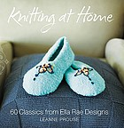 Knitting at home : 35 timeless classics from Ella Rae Designs