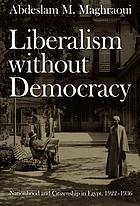 Liberalism without democracy : nationhood and citizenship in Egypt : 1922-1936