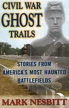 Civil War ghost trails : stories from America's most haunted battlefields