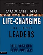 Coaching life-changing small group leaders : a practical guide for those who lead and shepherd small group leaders