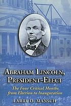 Abraham Lincoln, president-elect : the four critical months from election to inauguration