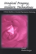 Magical Progeny, Modern Technology : a Hindu Bioethics of Assisted Reproductive Technology.
