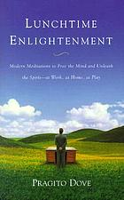 Lunchtime enlightenment : modern meditations to free the mind and unleash the spirit--at work, at home, at play