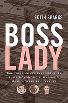 Boss lady : how three women entrepreneurs built successful big businesses in the mid-twentieth century