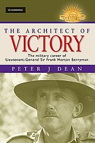 The architect of victory : the military career of Lieutenant-General Sir Frank Horton Berryman