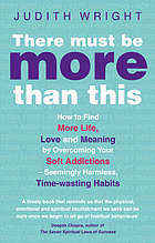 There must be more than this : how to find more life, love and meaning by overcoming your soft addictions, seemingly harmless time-wasting habits