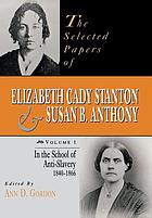 The selected papers of Elizabeth Cady Stanton and Susan B. Anthony. Vol. 1, In the school of anti-slavery 1840 to 1866
