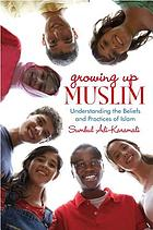 Growing up Muslim : understanding the beliefs and practices of Islam