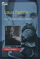 Louis Pasteur : and the hidden world of microbes