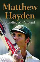 Standing my ground : the autobiography of Matthew Hayden