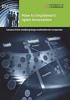 How to implement open innovation : lessons from studying large multinational companies
