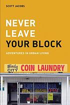 Never leave your block : [adventures in urban living]