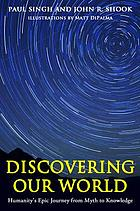Discovering our world : humanity's epic journey from myth to knowledge