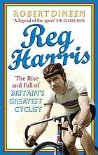 Reg Harris : the rise and fall of Britain's greatest cyclist
