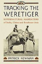 Tracking the weretiger : supernatural man-eaters of India, China and southeast Asia
