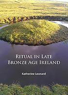 Ritual in late Bronze Age Ireland : material culture, practices, landscape setting and social context