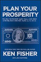 Plan your prosperity : the only retirement guide you'll ever need, starting now, whether you're 22, 52 or 82